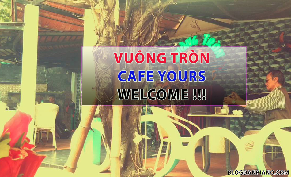 Vuông Tròn Cafe - Quán Cafe Có Piano Tại TPHCM